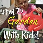 Gardening With Kids From Toddlers To Teens!
